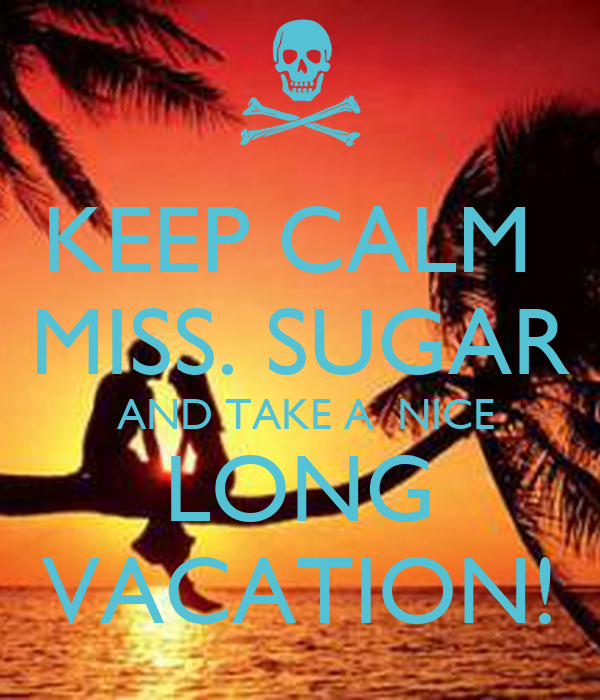 KEEP CALM  MISS. SUGAR  AND TAKE A  NICE LONG VACATION!
