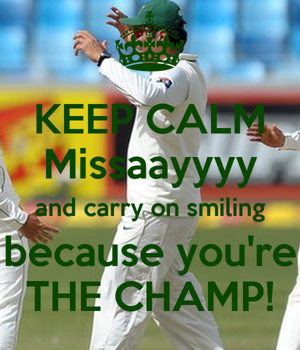 KEEP CALM Missaayyyy and carry on smiling because you're THE CHAMP!