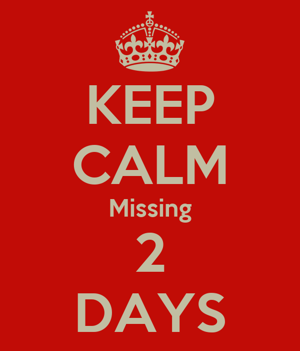 KEEP CALM Missing 2 DAYS