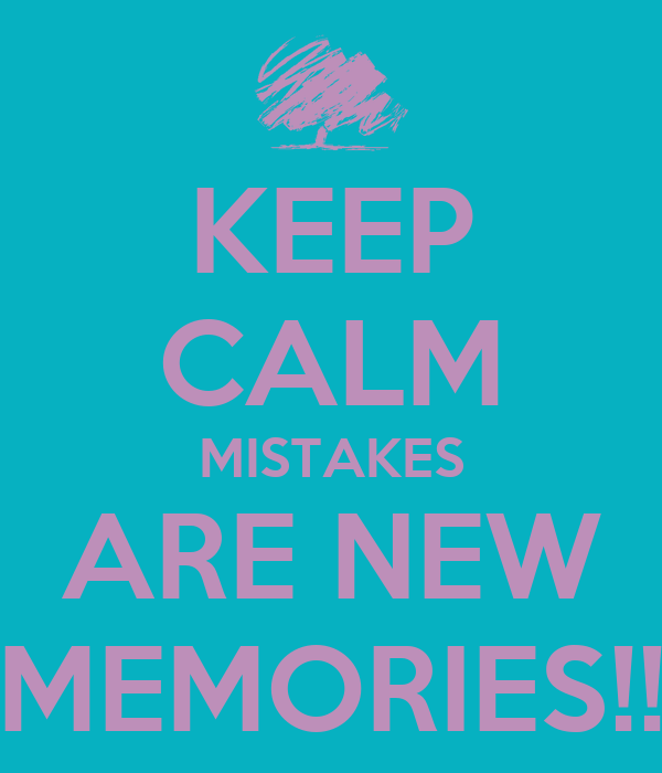 KEEP CALM MISTAKES ARE NEW MEMORIES!!
