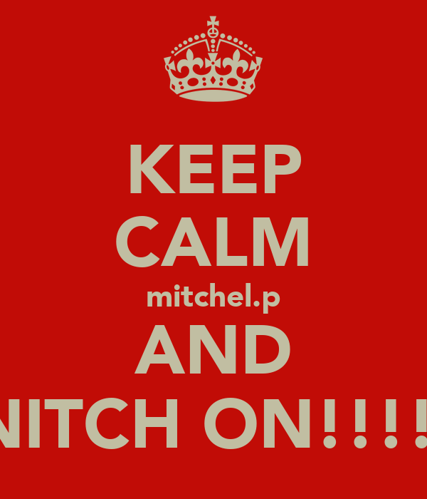 KEEP CALM mitchel.p AND SNITCH ON!!!!!!