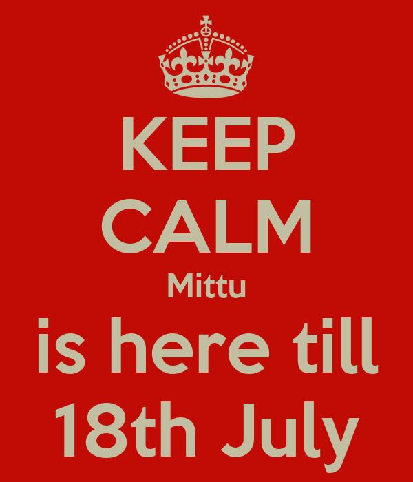 KEEP CALM Mittu is here till 18th July