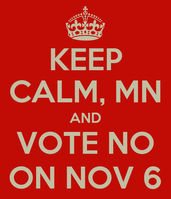 KEEP CALM, MN AND VOTE NO ON NOV 6