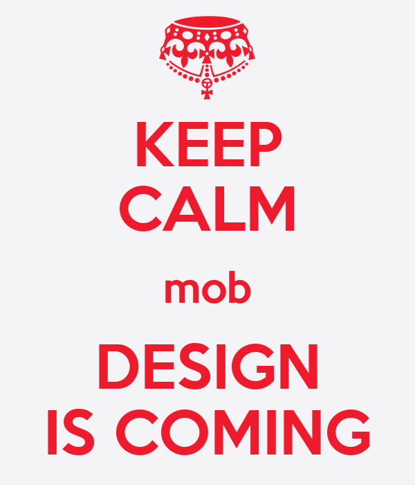 KEEP CALM mob DESIGN IS COMING