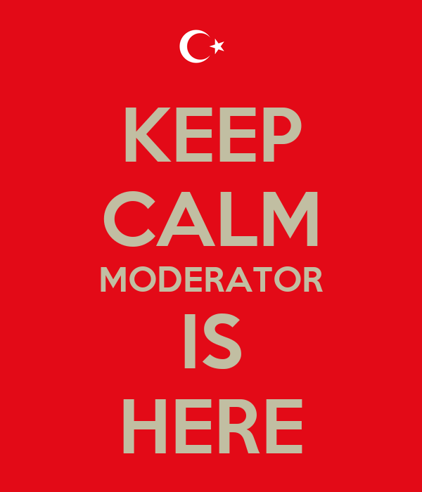 KEEP CALM MODERATOR IS HERE