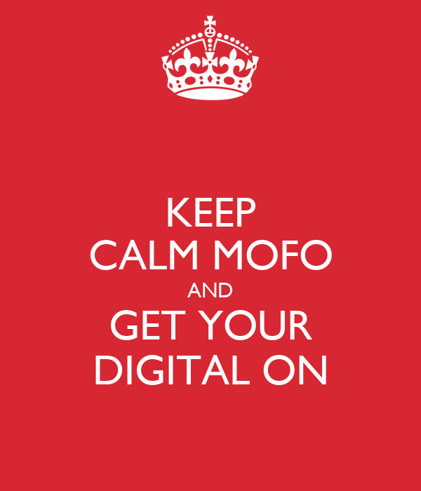 KEEP CALM MOFO AND GET YOUR DIGITAL ON