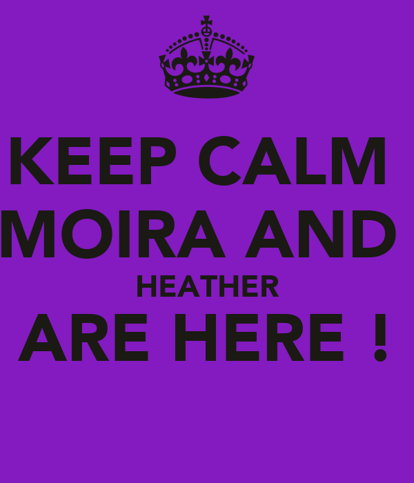 KEEP CALM  MOIRA AND  HEATHER ARE HERE !