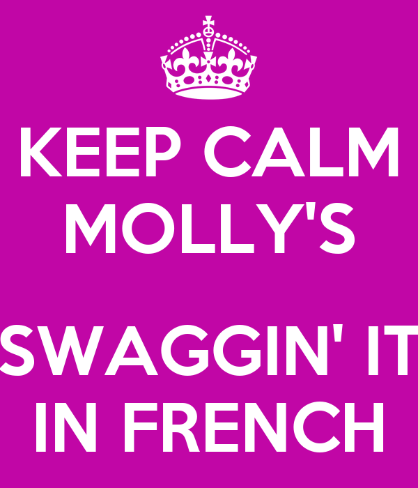 KEEP CALM MOLLY'S  SWAGGIN' IT IN FRENCH