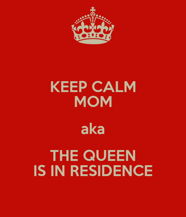 KEEP CALM MOM aka THE QUEEN IS IN RESIDENCE