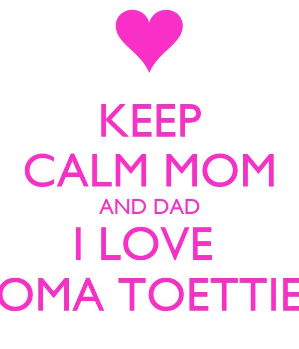 KEEP CALM MOM AND DAD I LOVE  OMA TOETTIE