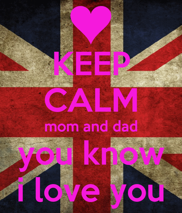 KEEP CALM mom and dad you know i love you