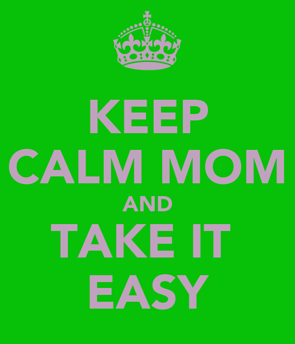 KEEP CALM MOM AND TAKE IT  EASY