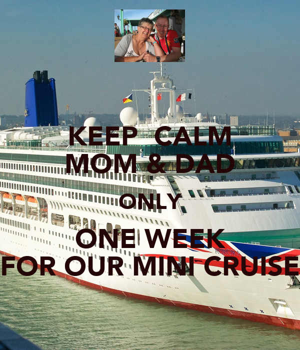 KEEP  CALM MOM & DAD ONLY ONE WEEK FOR OUR MINI CRUISE
