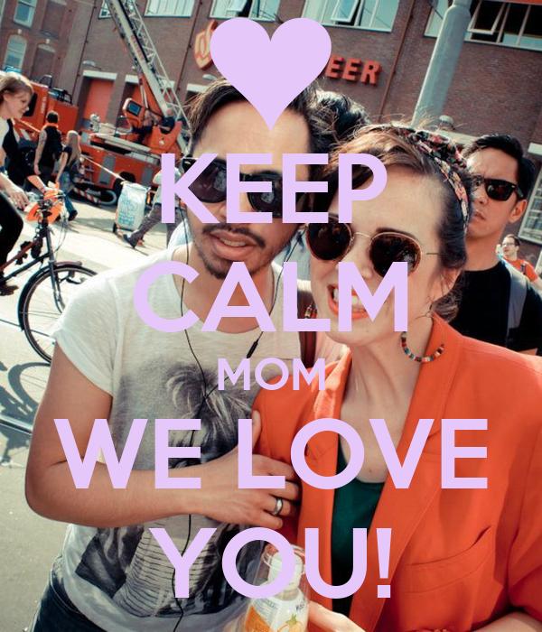 KEEP CALM MOM WE LOVE YOU!