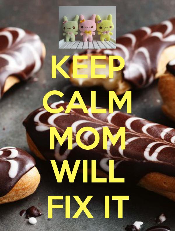 KEEP CALM MOM WILL FIX IT