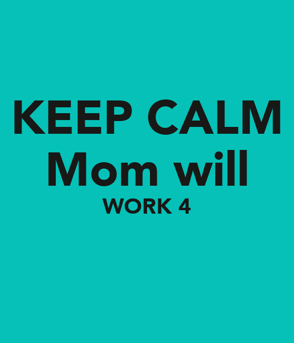 KEEP CALM Mom will WORK 4