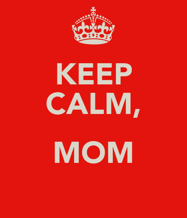 KEEP CALM,  MOM