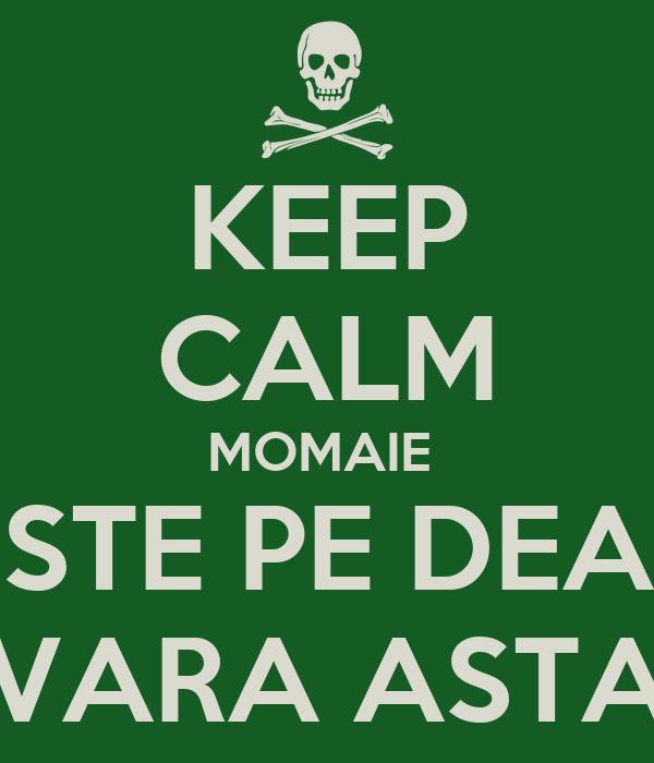 KEEP CALM MOMAIE  ESTE PE DEAL VARA ASTA