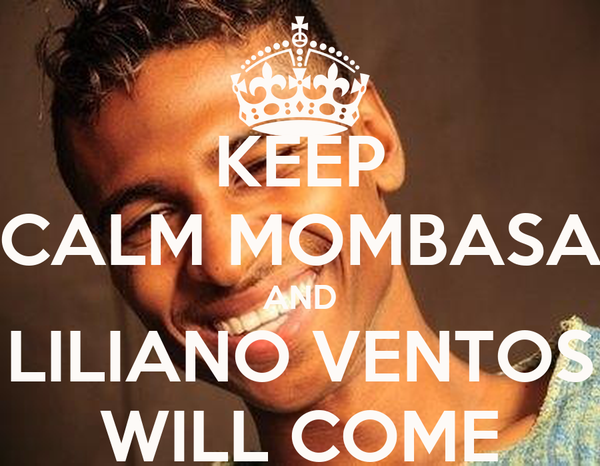KEEP CALM MOMBASA AND LILIANO VENTOS WILL COME