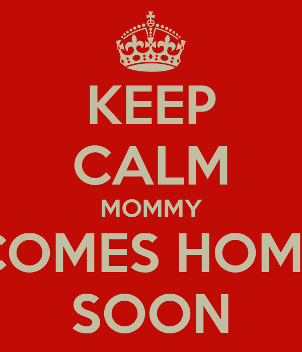 KEEP CALM MOMMY COMES HOME SOON