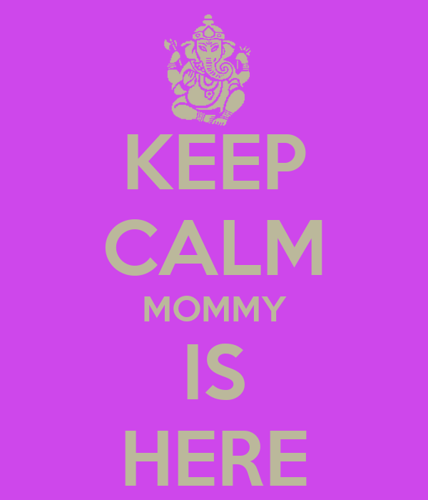 KEEP CALM MOMMY IS HERE