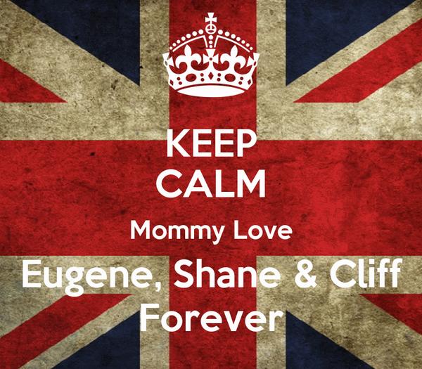KEEP CALM Mommy Love Eugene, Shane & Cliff Forever