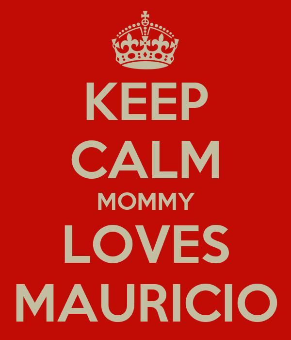 KEEP CALM MOMMY LOVES MAURICIO