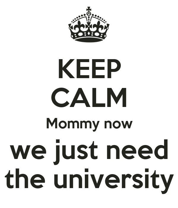 KEEP CALM Mommy now we just need the university