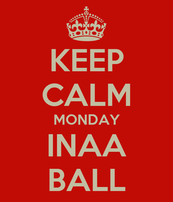 KEEP CALM MONDAY INAA BALL