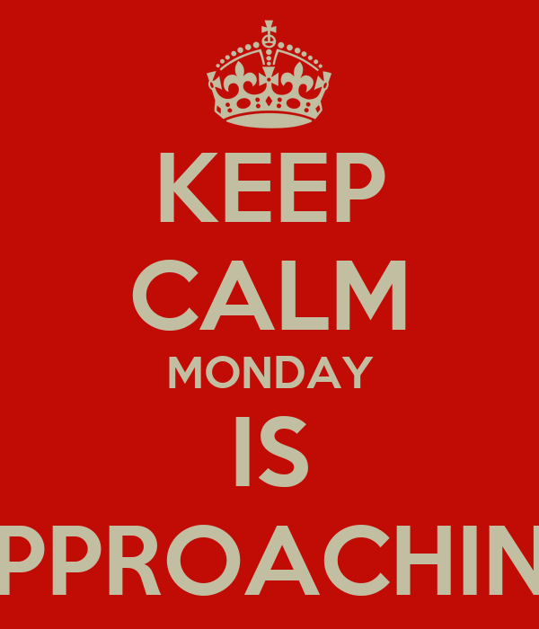 KEEP CALM MONDAY IS APPROACHING