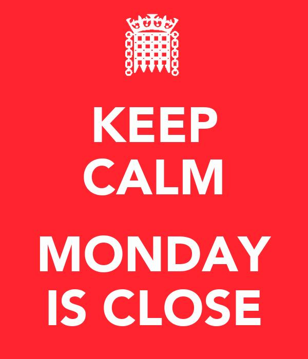 KEEP CALM  MONDAY IS CLOSE