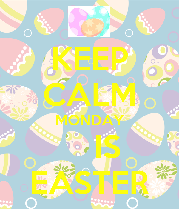 KEEP CALM MONDAY     IS EASTER
