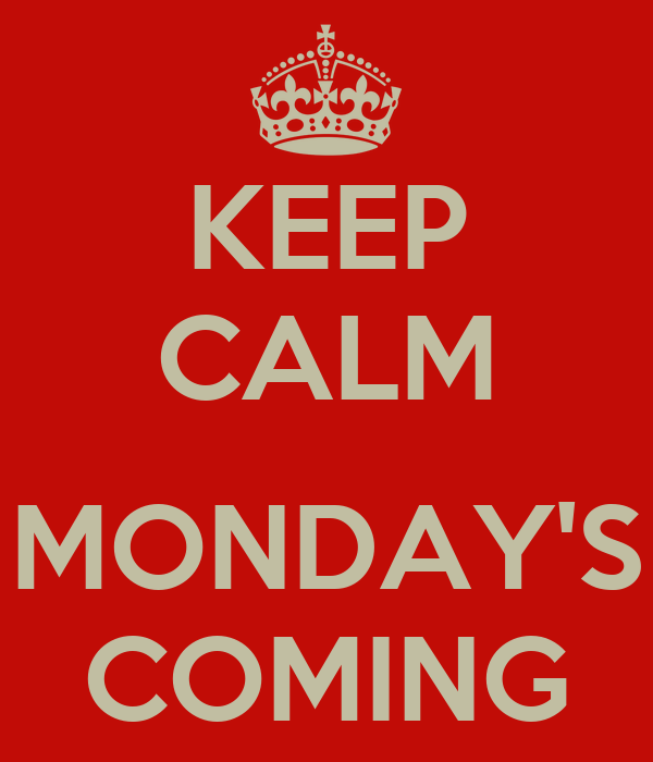 KEEP CALM  MONDAY'S COMING