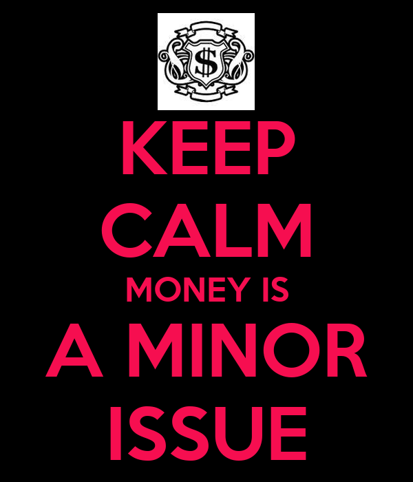 KEEP CALM MONEY IS A MINOR ISSUE