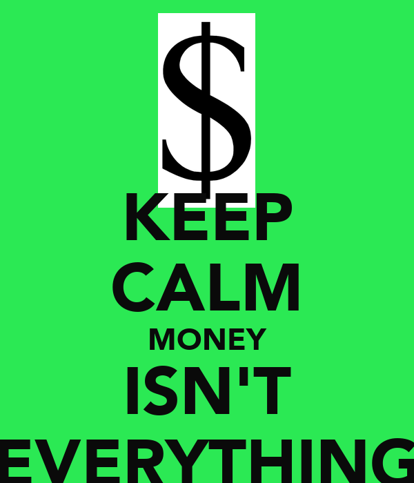 money isnt everything Money isn't everything— what have rich folks got a florida home, so you won't get cold a yacht so you won't get hot an orchid or two, so you won't feel blue if you have to go out at night and maybe a jar of caviar, so your appetite won't be light.