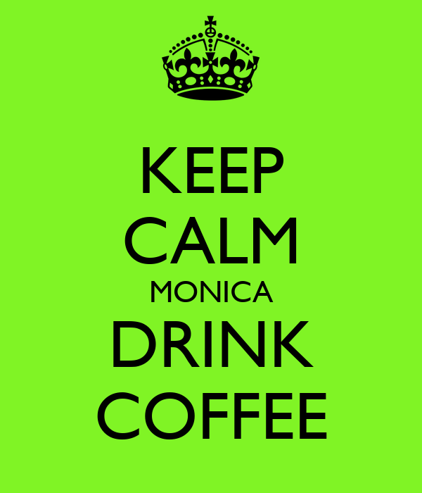 KEEP CALM MONICA DRINK COFFEE
