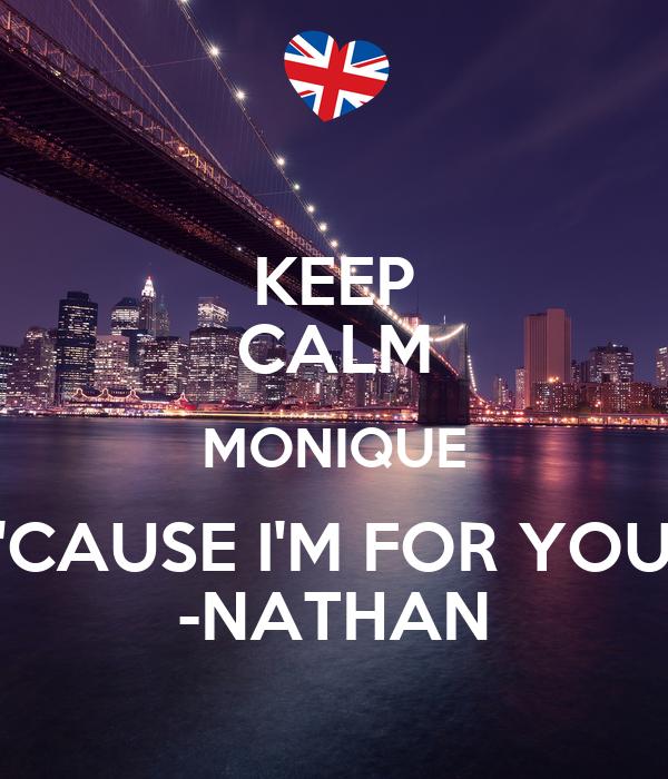 KEEP CALM MONIQUE 'CAUSE I'M FOR YOU -NATHAN
