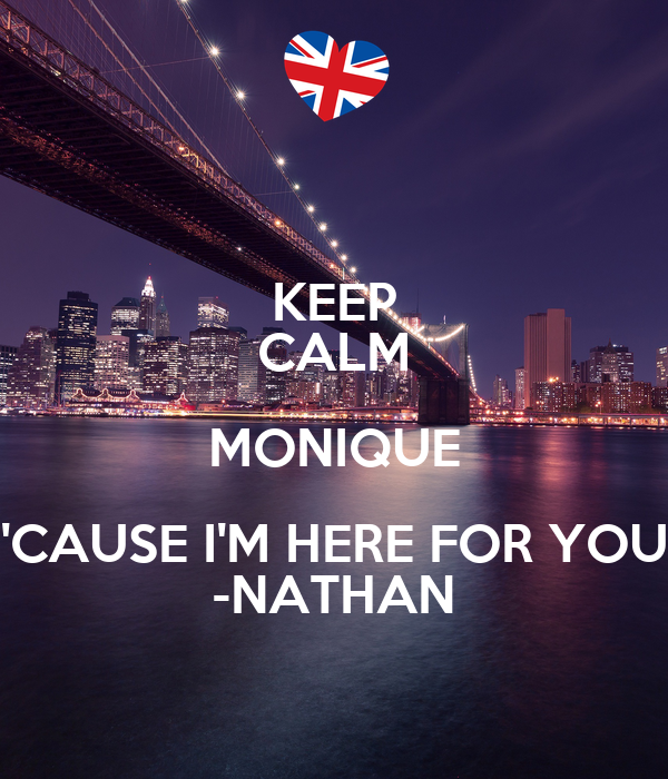 KEEP CALM MONIQUE 'CAUSE I'M HERE FOR YOU -NATHAN