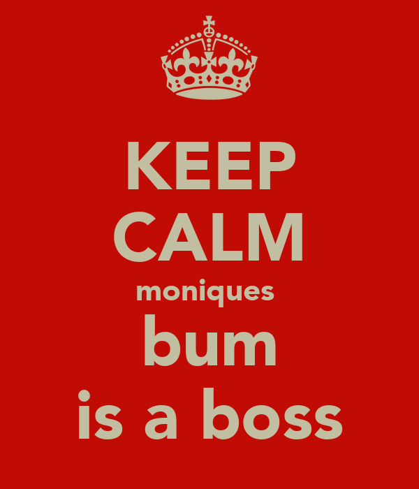KEEP CALM moniques  bum is a boss