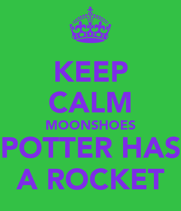 KEEP CALM MOONSHOES POTTER HAS A ROCKET
