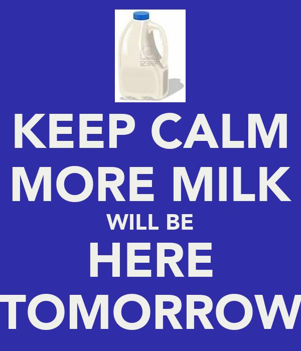 KEEP CALM MORE MILK WILL BE HERE TOMORROW