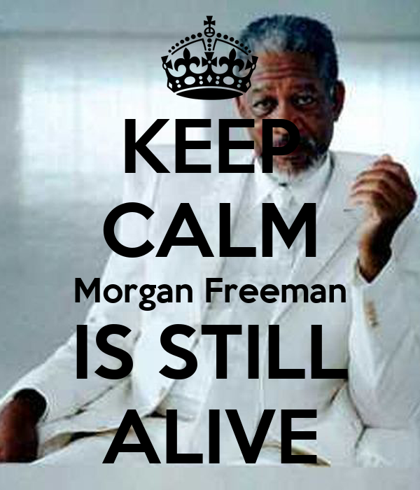 KEEP CALM Morgan Freeman IS STILL ALIVE
