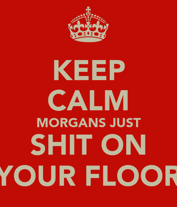 KEEP CALM MORGANS JUST SHIT ON YOUR FLOOR