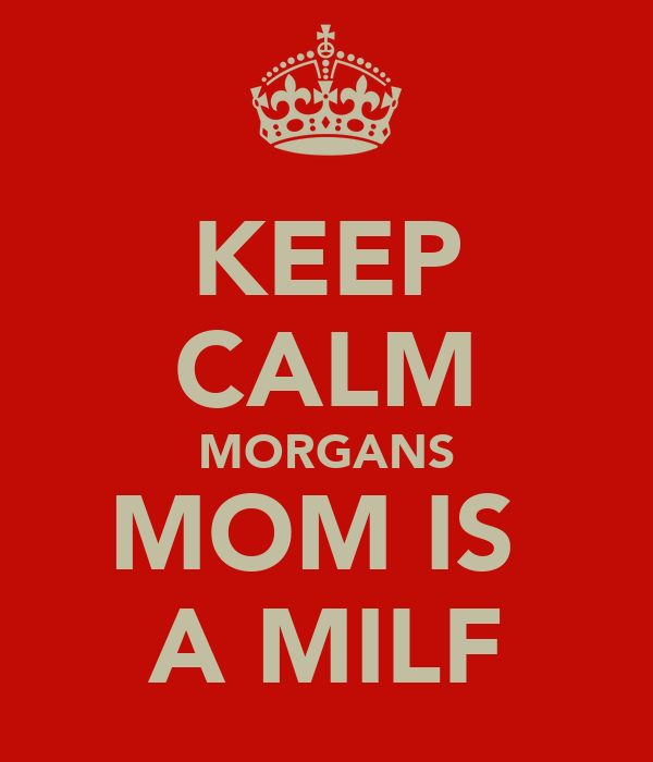 KEEP CALM MORGANS MOM IS  A MILF