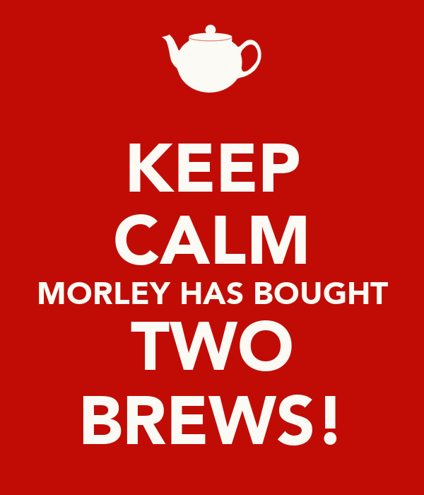 KEEP CALM MORLEY HAS BOUGHT TWO BREWS!