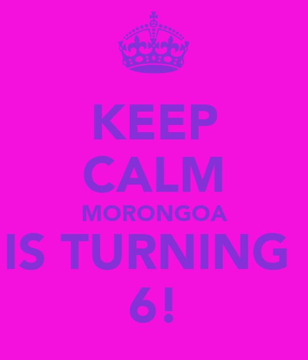 KEEP CALM MORONGOA IS TURNING  6!