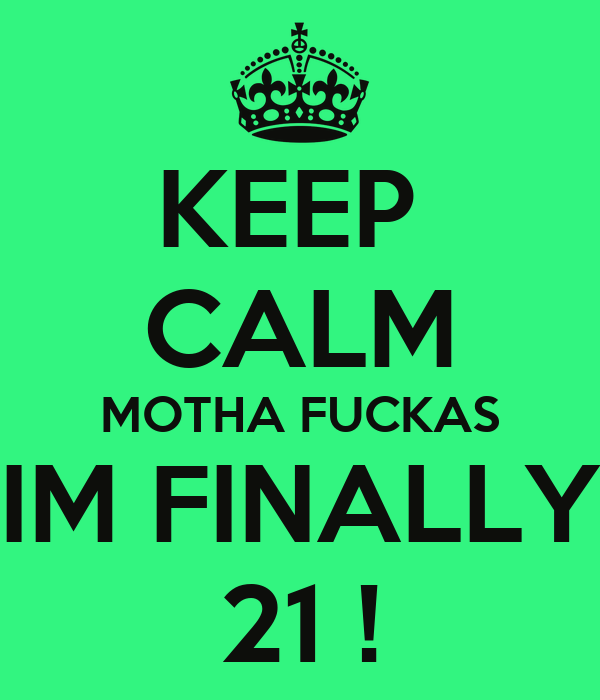 KEEP  CALM MOTHA FUCKAS  IM FINALLY  21 !