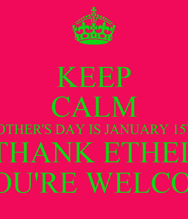 KEEP CALM MOTHER'S DAY IS JANUARY 15TH THANK ETHEL YOU'RE WELCOM