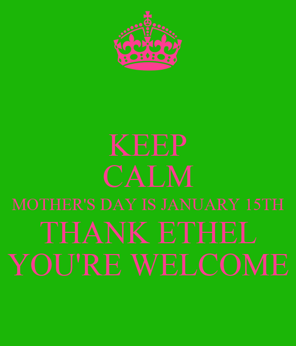 KEEP CALM MOTHER'S DAY IS JANUARY 15TH THANK ETHEL YOU'RE WELCOME