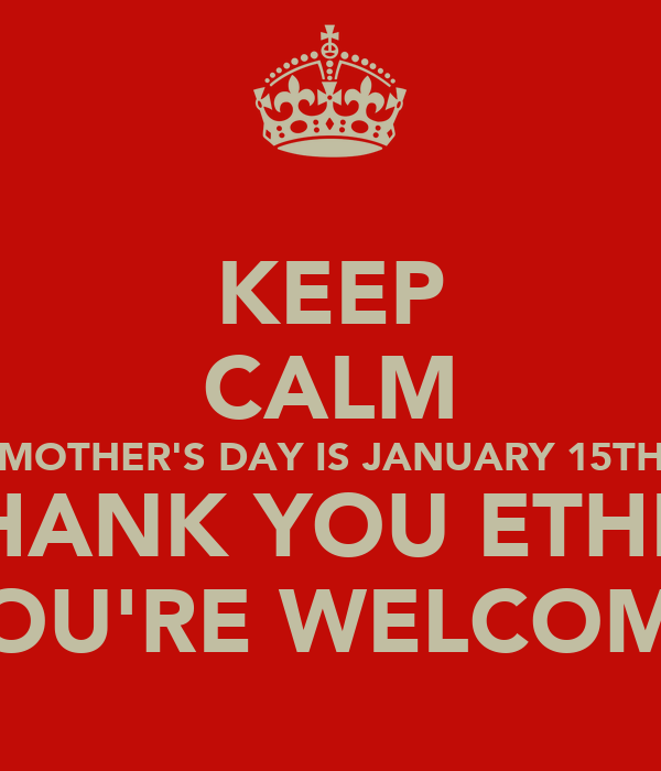 KEEP CALM MOTHER'S DAY IS JANUARY 15TH THANK YOU ETHEL YOU'RE WELCOME